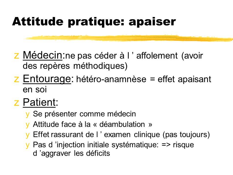 Attitude pratique: apaiser zMédecin: ne pas céder à l affolement (avoir des repères méthodiques) zEntourage: hétéro-anamnèse = effet apaisant en soi z