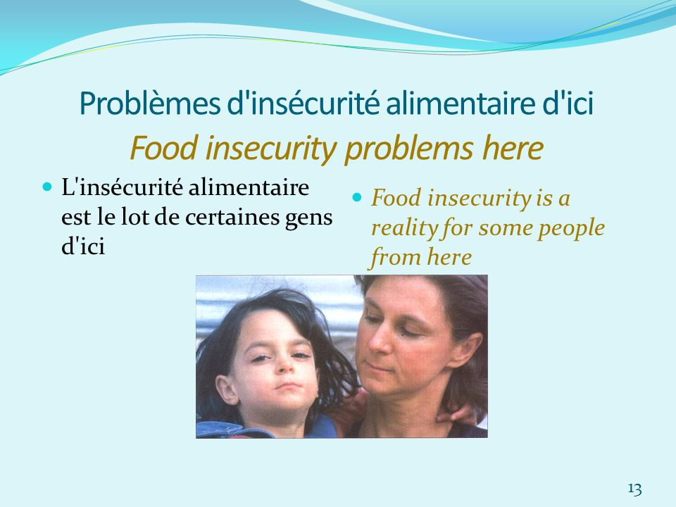Problèmes d insécurité alimentaire d ici Food insecurity problems here L insécurité alimentaire est le lot de certaines gens d ici Food insecurity is a reality for some people from here 13