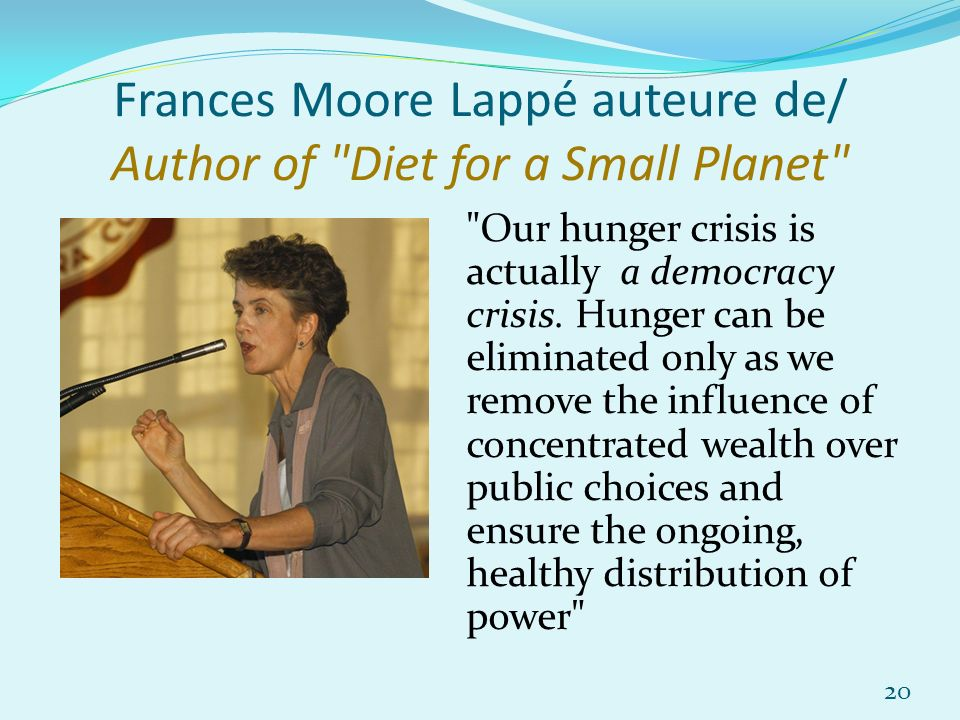 Frances Moore Lappé auteure de/ Author of Diet for a Small Planet Our hunger crisis is actually a democracy crisis.