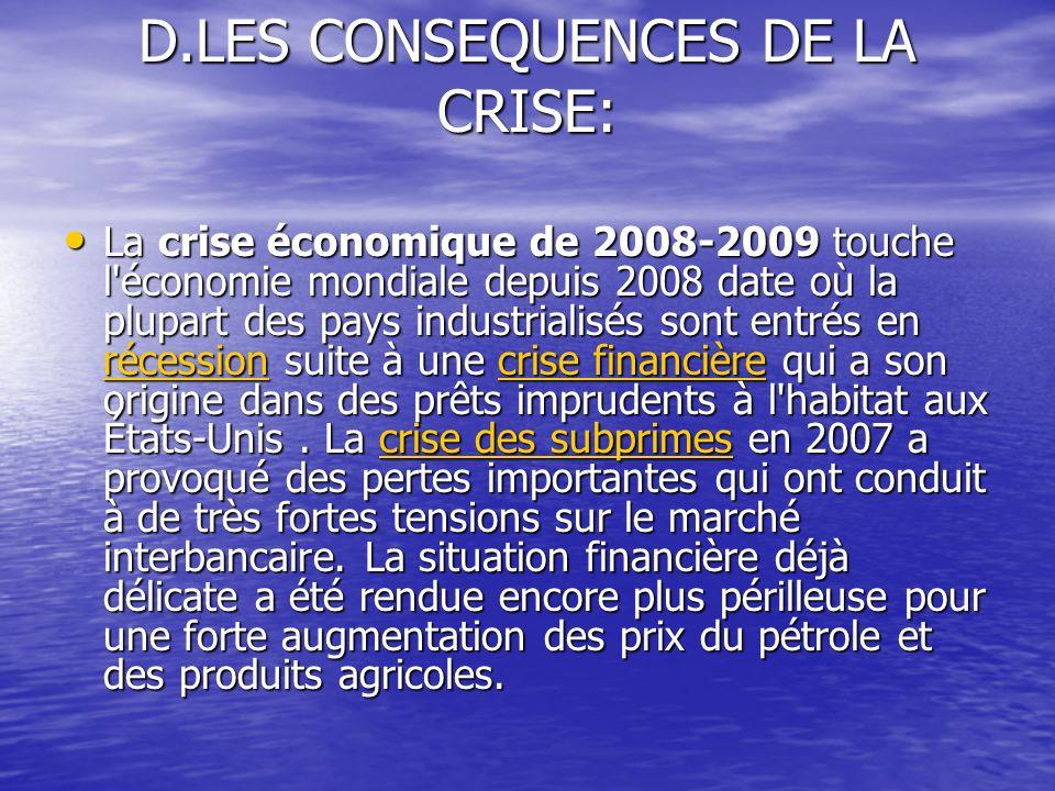 D.LES CONSEQUENCES DE LA CRISE: La crise économique de 2008-2009 touche l économie mondiale depuis 2008 date où la plupart des pays industrialisés sont entrés en récession suite à une crise financière qui a son origine dans des prêts imprudents à l habitat aux États-Unis.