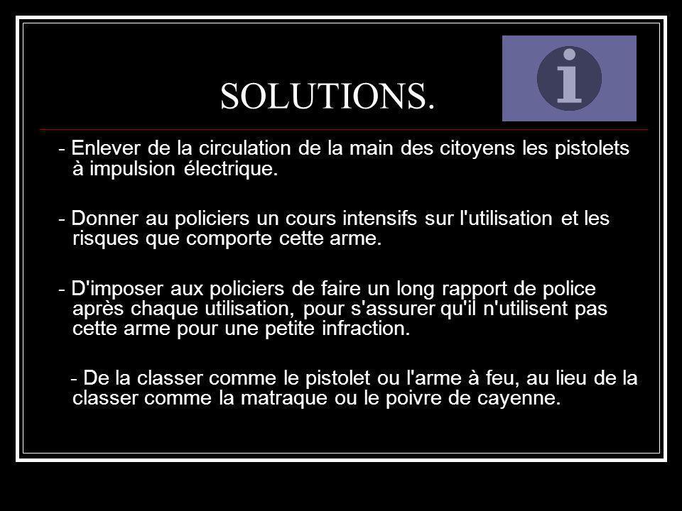 SOLUTIONS. - Enlever de la circulation de la main des citoyens les pistolets à impulsion électrique. - Donner au policiers un cours intensifs sur l'ut