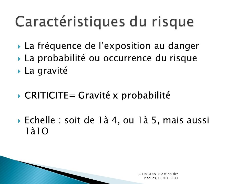 La fréquence de lexposition au danger La probabilité ou occurrence du risque La gravité CRITICITE= Gravité x probabilité Echelle : soit de 1à 4, ou 1à