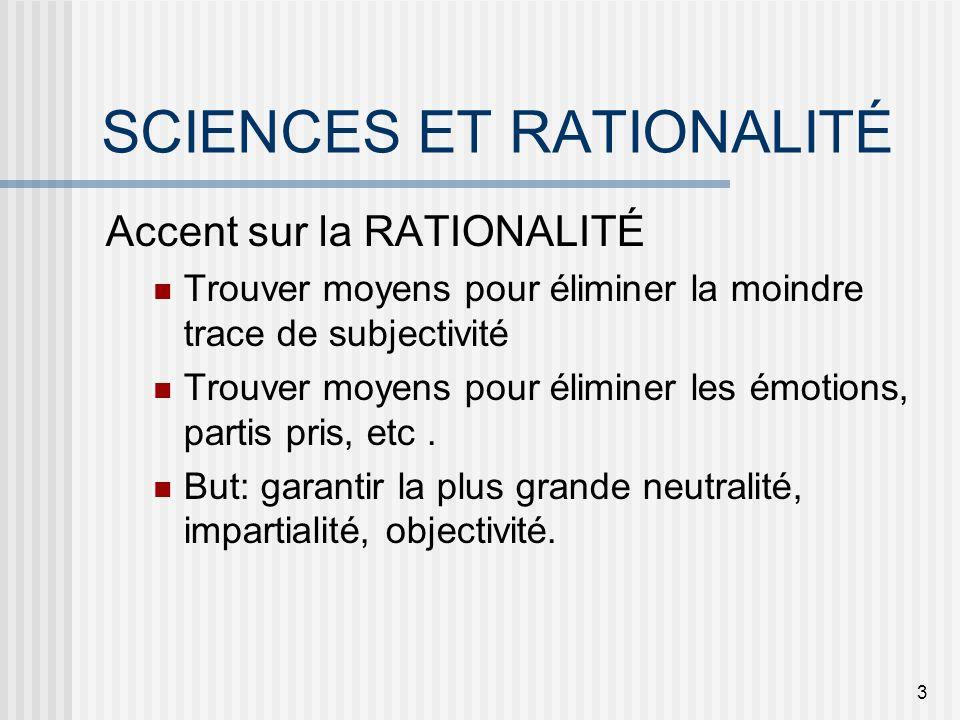 3 SCIENCES ET RATIONALITÉ Accent sur la RATIONALITÉ Trouver moyens pour éliminer la moindre trace de subjectivité Trouver moyens pour éliminer les émo