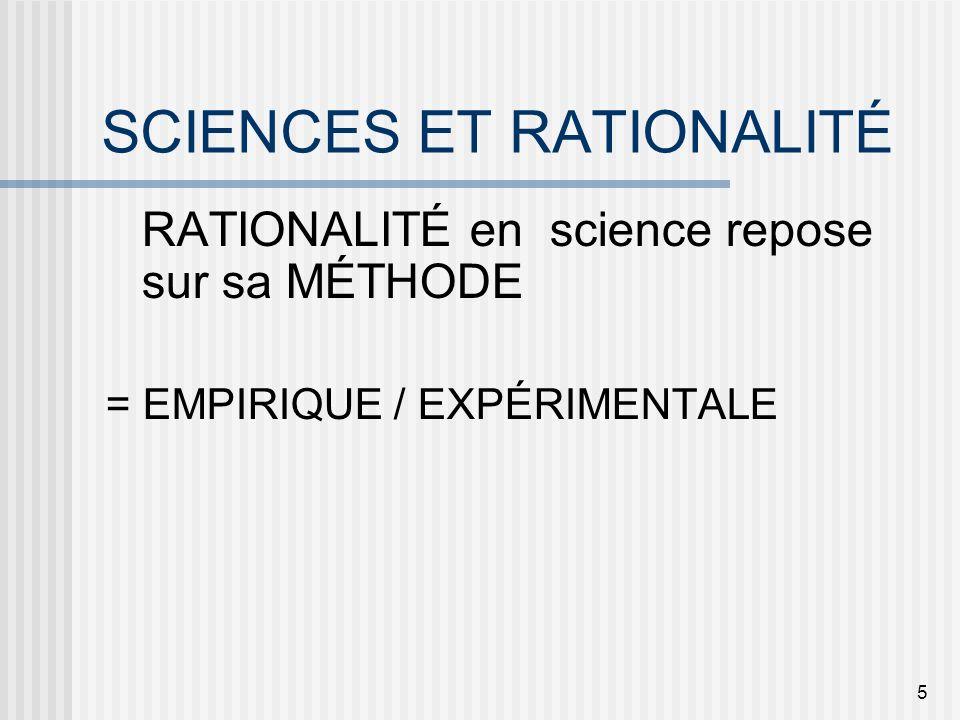 5 SCIENCES ET RATIONALITÉ RATIONALITÉ en science repose sur sa MÉTHODE = EMPIRIQUE / EXPÉRIMENTALE