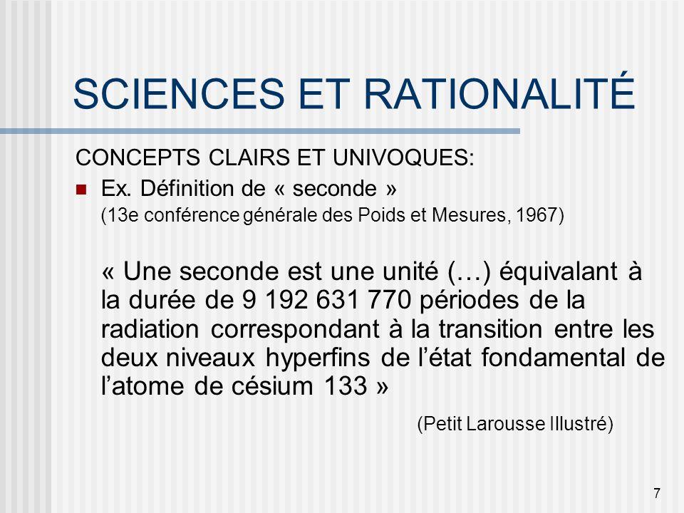 7 SCIENCES ET RATIONALITÉ CONCEPTS CLAIRS ET UNIVOQUES: Ex. Définition de « seconde » (13e conférence générale des Poids et Mesures, 1967) « Une secon