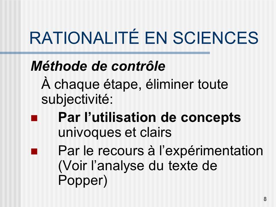 8 RATIONALITÉ EN SCIENCES Méthode de contrôle À chaque étape, éliminer toute subjectivité: Par lutilisation de concepts univoques et clairs Par le rec