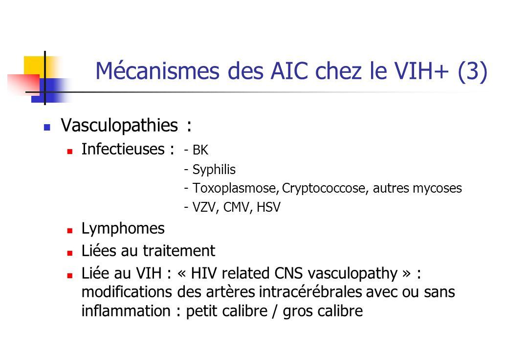 Mécanismes des AIC chez le VIH+ (3) Vasculopathies : Infectieuses : - BK - Syphilis - Toxoplasmose, Cryptococcose, autres mycoses - VZV, CMV, HSV Lymphomes Liées au traitement Liée au VIH : « HIV related CNS vasculopathy » : modifications des artères intracérébrales avec ou sans inflammation : petit calibre / gros calibre