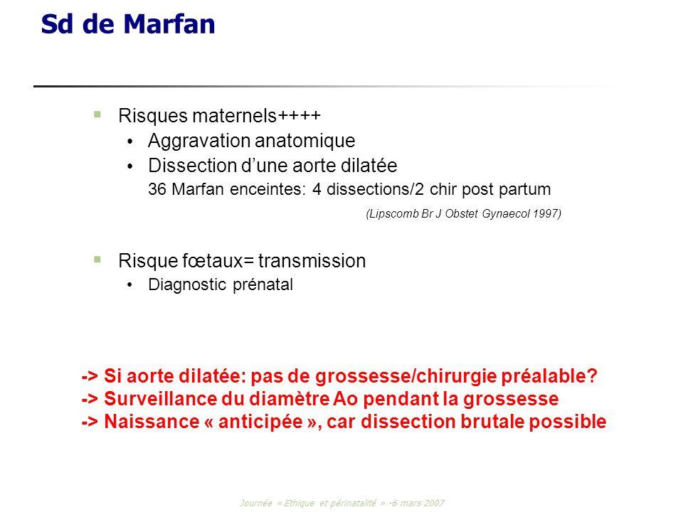 Journée « Ethique et périnatalité » -6 mars 2007 Sd de Marfan Risques maternels++++ Aggravation anatomique Dissection dune aorte dilatée 36 Marfan enc