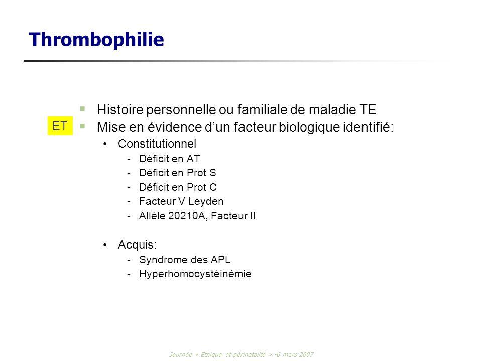 Journée « Ethique et périnatalité » -6 mars 2007 Thrombophilie Histoire personnelle ou familiale de maladie TE Mise en évidence dun facteur biologique