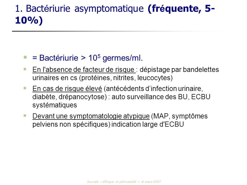 Journée « Ethique et périnatalité » -6 mars 2007 1. Bact é riurie asymptomatique (fr é quente, 5- 10%) = Bactériurie > 10 5 germes/ml. En l'absence de