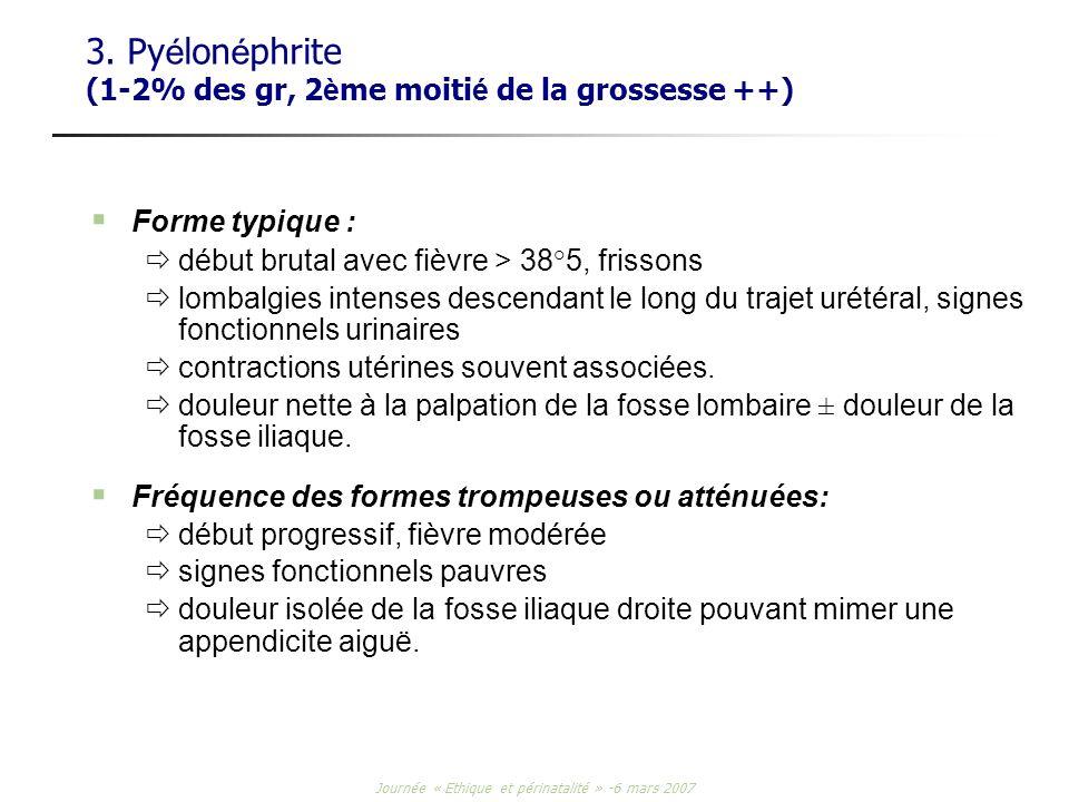 Journée « Ethique et périnatalité » -6 mars 2007 3. Py é lon é phrite (1-2% des gr, 2 è me moiti é de la grossesse ++) Forme typique : début brutal av
