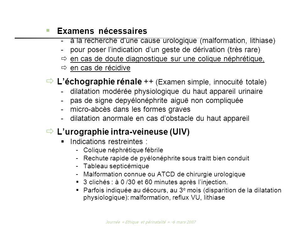 Journée « Ethique et périnatalité » -6 mars 2007 Examens nécessaires -à la recherche dune cause urologique (malformation, lithiase) -pour poser lindic