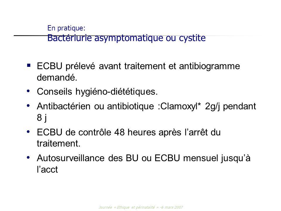 Journée « Ethique et périnatalité » -6 mars 2007 En pratique: Bact é riurie asymptomatique ou cystite ECBU prélevé avant traitement et antibiogramme d