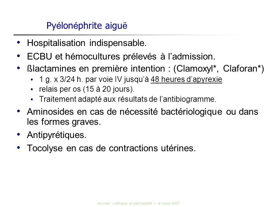 Journée « Ethique et périnatalité » -6 mars 2007 Py é lon é phrite aigu ë Hospitalisation indispensable. ECBU et hémocultures prélevés à ladmission. ß