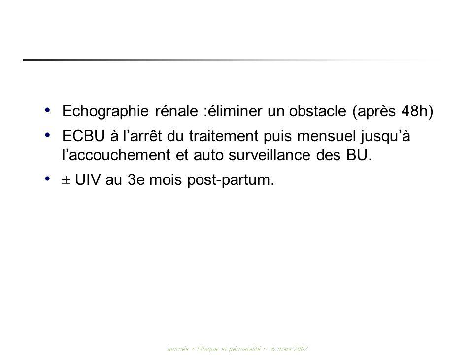 Journée « Ethique et périnatalité » -6 mars 2007 Echographie rénale :éliminer un obstacle (après 48h) ECBU à larrêt du traitement puis mensuel jusquà