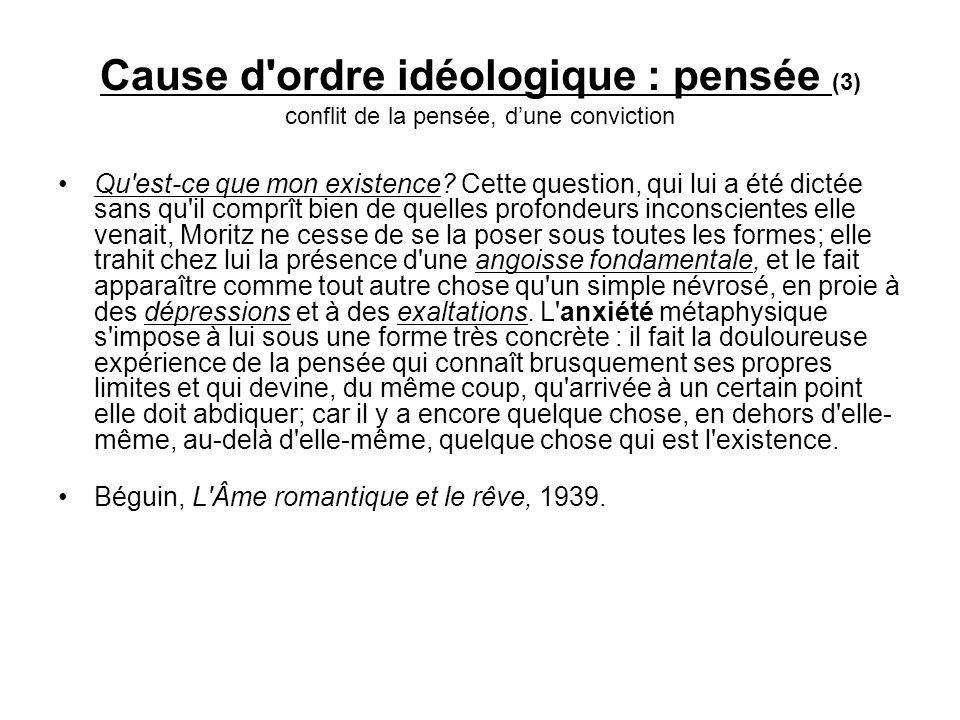 Cause d ordre idéologique : pensée (3) conflit de la pensée, dune conviction Qu est-ce que mon existence.
