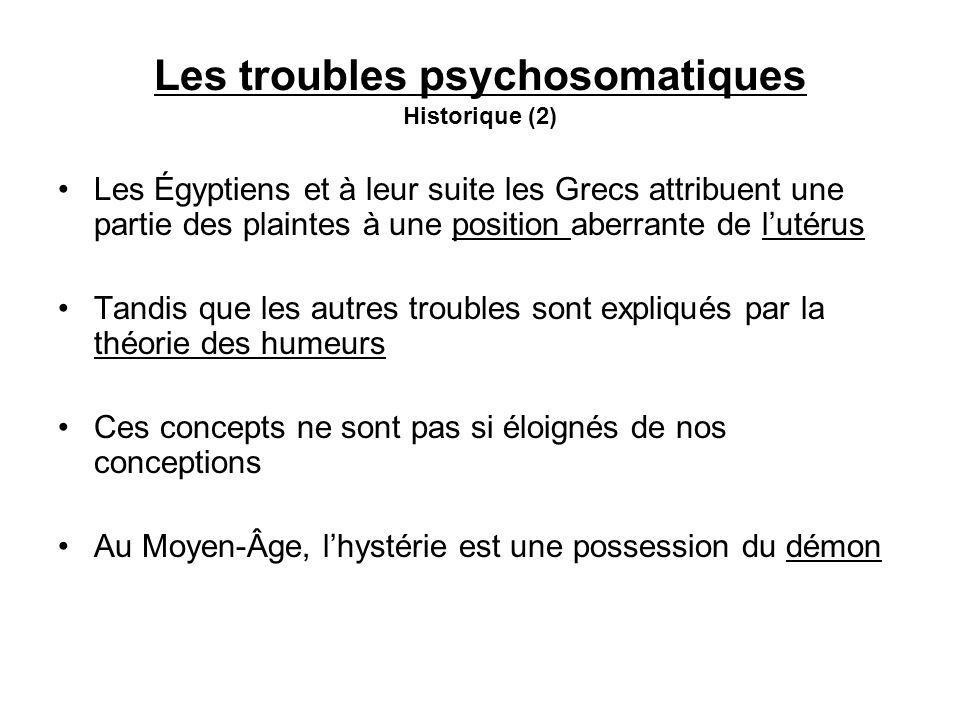 Les troubles psychosomatiques Historique (2) Les Égyptiens et à leur suite les Grecs attribuent une partie des plaintes à une position aberrante de lutérus Tandis que les autres troubles sont expliqués par la théorie des humeurs Ces concepts ne sont pas si éloignés de nos conceptions Au Moyen-Âge, lhystérie est une possession du démon