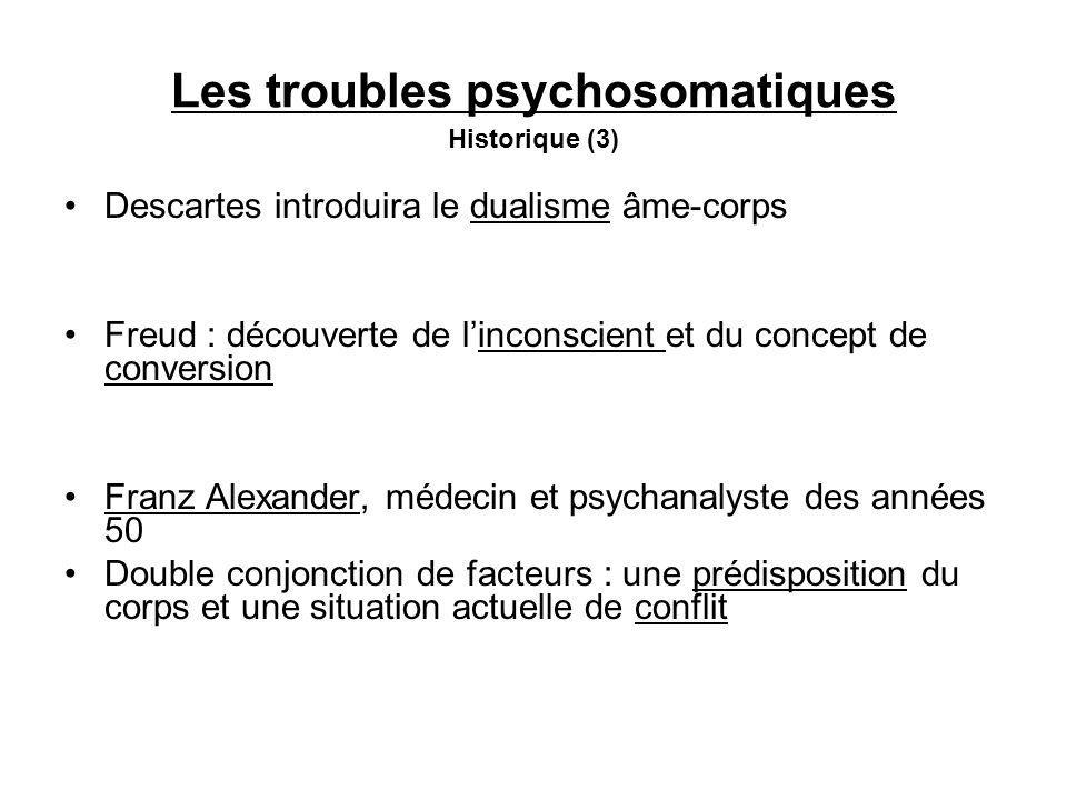 Les troubles psychosomatiques Historique (3) Descartes introduira le dualisme âme-corps Freud : découverte de linconscient et du concept de conversion Franz Alexander, médecin et psychanalyste des années 50 Double conjonction de facteurs : une prédisposition du corps et une situation actuelle de conflit