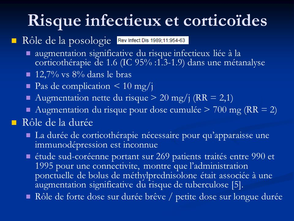 Rôle de la posologie augmentation significative du risque infectieux liée à la corticothérapie de 1.6 (IC 95% :1.3-1.9) dans une métanalyse 12,7% vs 8% dans le bras Pas de complication < 10 mg/j Augmentation nette du risque > 20 mg/j (RR = 2,1) Augmentation du risque pour dose cumulée > 700 mg (RR = 2) Rôle de la durée La durée de corticothérapie nécessaire pour quapparaisse une immunodépression est inconnue étude sud-coréenne portant sur 269 patients traités entre 990 et 1995 pour une connectivite, montre que ladministration ponctuelle de bolus de méthylprednisolone était associée à une augmentation significative du risque de tuberculose [5].