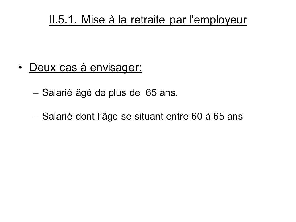 II.5.1.Mise à la retraite par l employeur Deux cas à envisager: –Salarié âgé de plus de 65 ans.