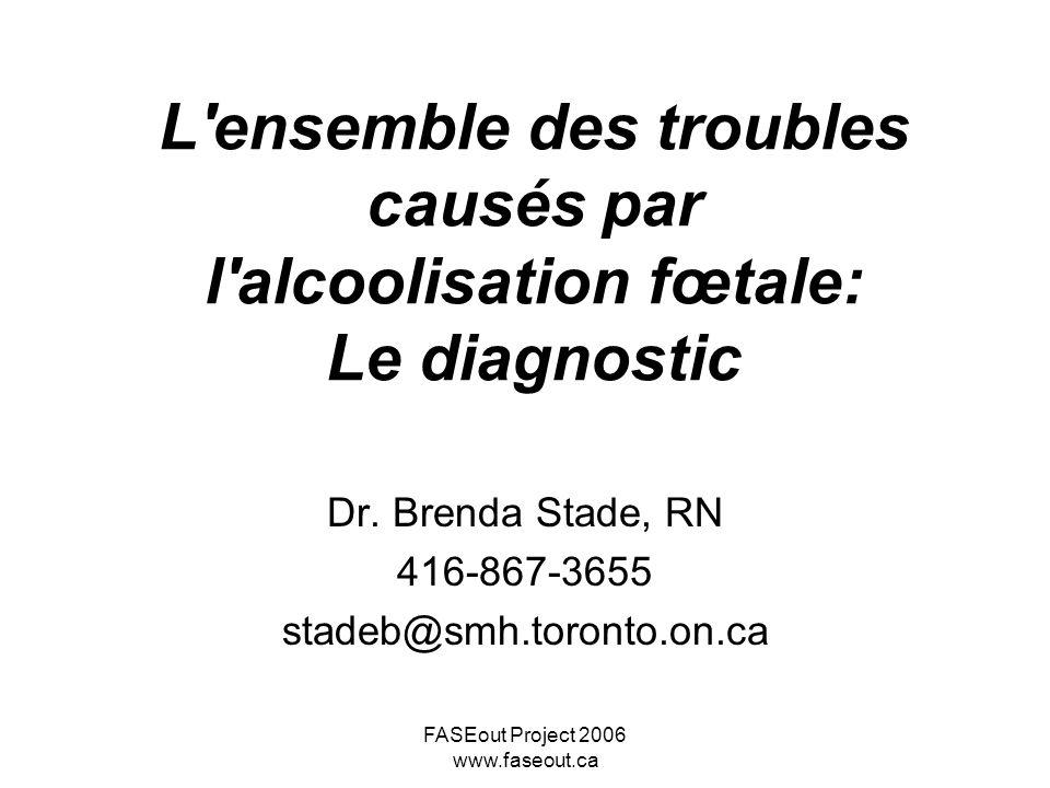 FASEout Project 2006 www.faseout.ca L'ensemble des troubles causés par l'alcoolisation fœtale: Le diagnostic Dr. Brenda Stade, RN 416-867-3655 stadeb@