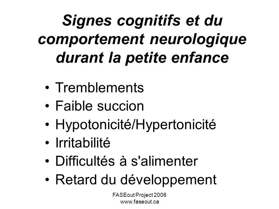 FASEout Project 2006 www.faseout.ca Signes cognitifs et du comportement neurologique durant la petite enfance Tremblements Faible succion Hypotonicité
