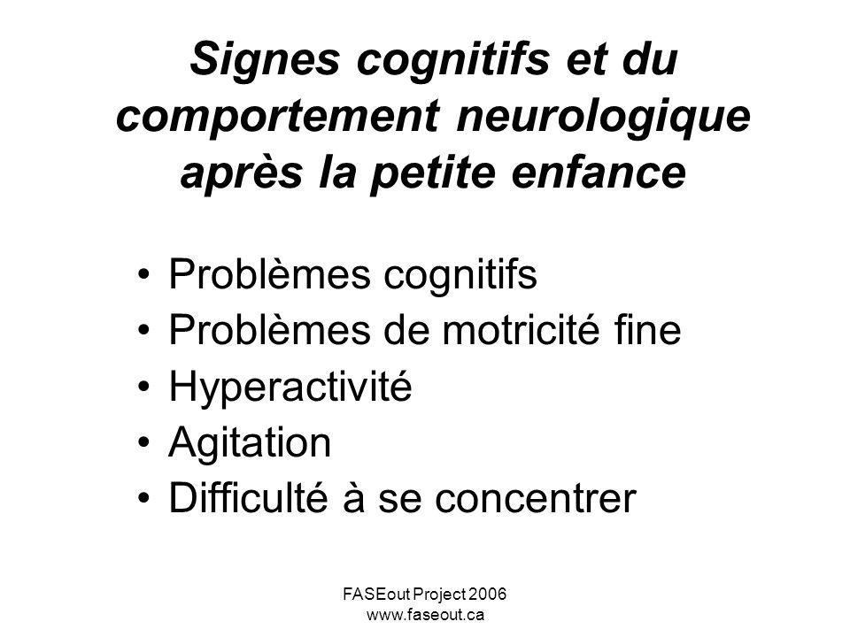 FASEout Project 2006 www.faseout.ca Signes cognitifs et du comportement neurologique après la petite enfance Problèmes cognitifs Problèmes de motricit