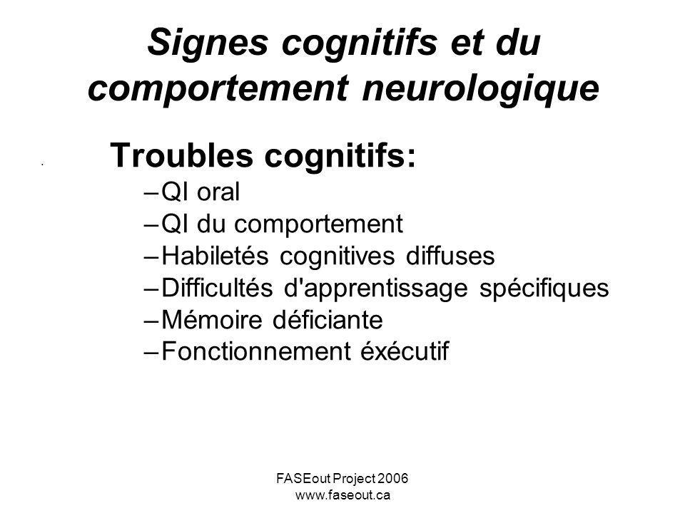 FASEout Project 2006 www.faseout.ca Signes cognitifs et du comportement neurologique Troubles cognitifs: –QI oral –QI du comportement –Habiletés cogni