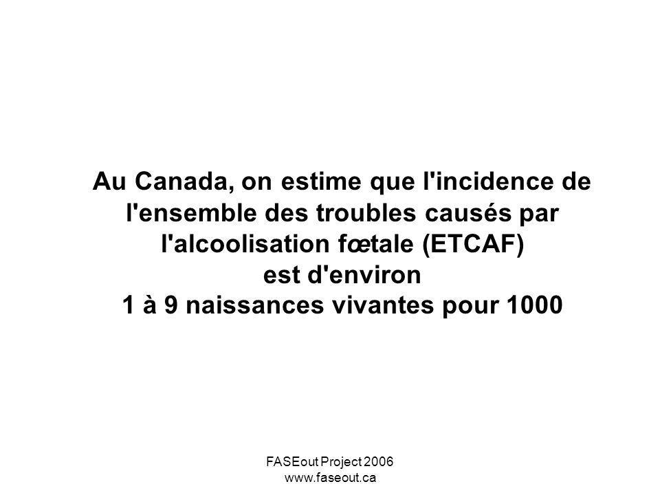 FASEout Project 2006 www.faseout.ca Au Canada, on estime que l'incidence de l'ensemble des troubles causés par l'alcoolisation fœtale (ETCAF) est d'en