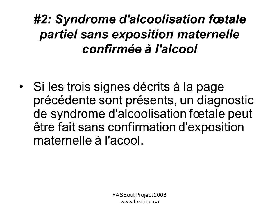 FASEout Project 2006 www.faseout.ca Si les trois signes décrits à la page précédente sont présents, un diagnostic de syndrome d'alcoolisation fœtale p