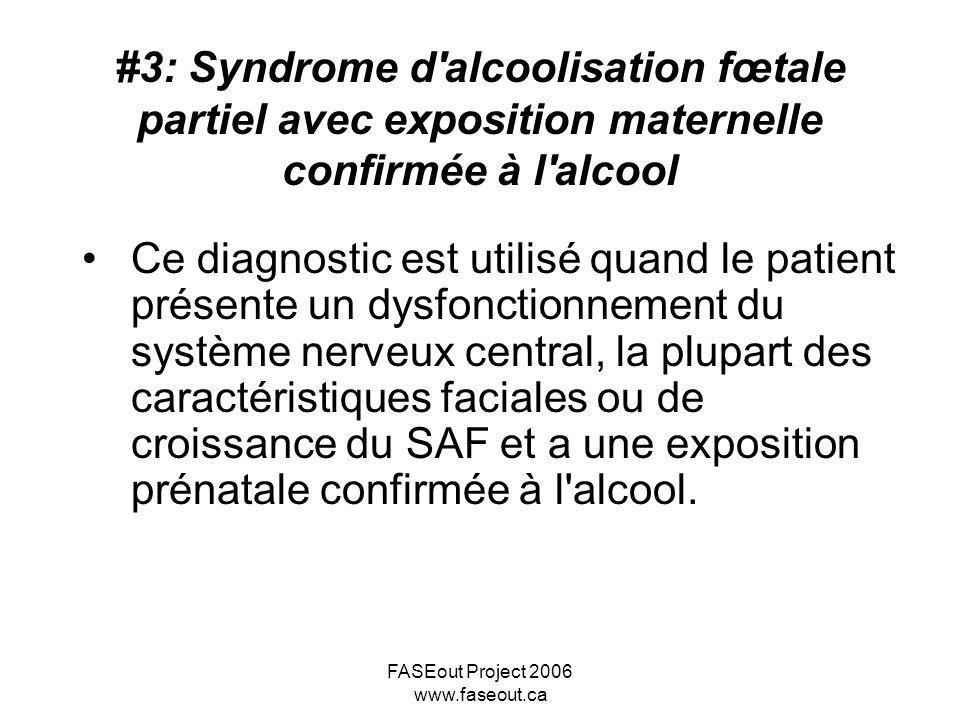 FASEout Project 2006 www.faseout.ca #3: Syndrome d'alcoolisation fœtale partiel avec exposition maternelle confirmée à l'alcool Ce diagnostic est util