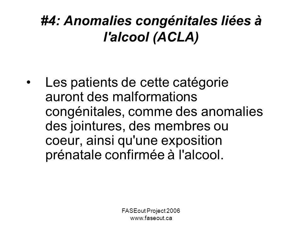 FASEout Project 2006 www.faseout.ca #4: Anomalies congénitales liées à l'alcool (ACLA) Les patients de cette catégorie auront des malformations congén