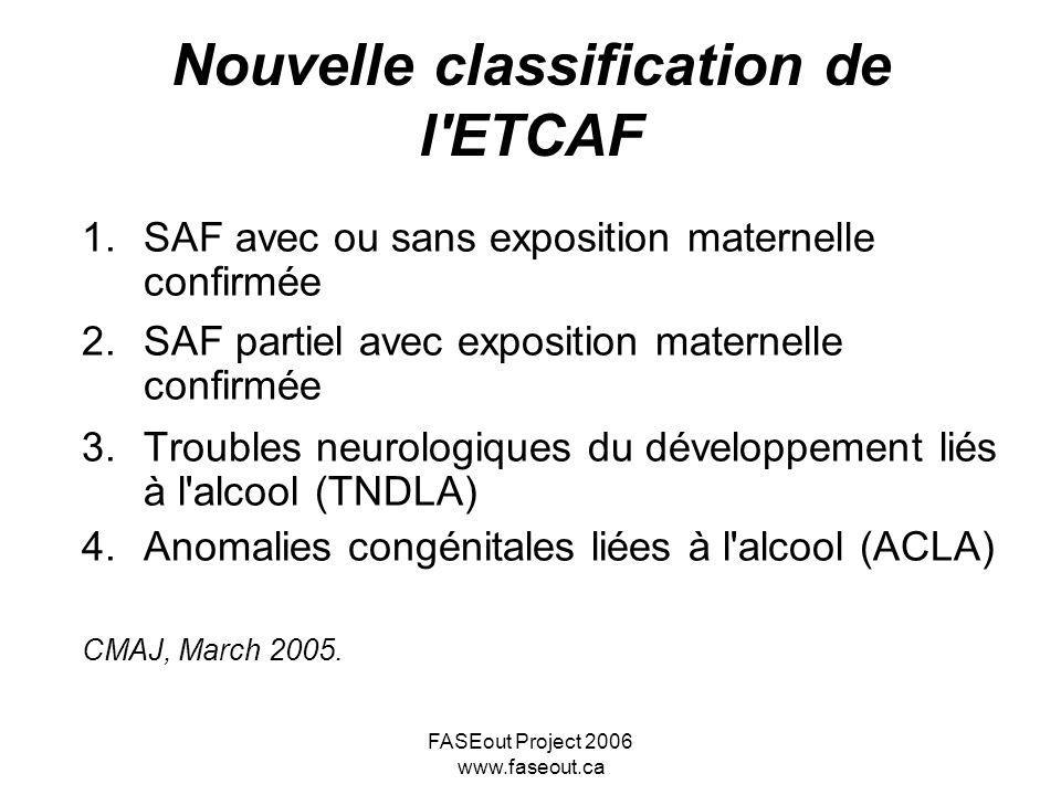 FASEout Project 2006 www.faseout.ca Nouvelle classification de l'ETCAF 1.SAF avec ou sans exposition maternelle confirmée 2.SAF partiel avec expositio