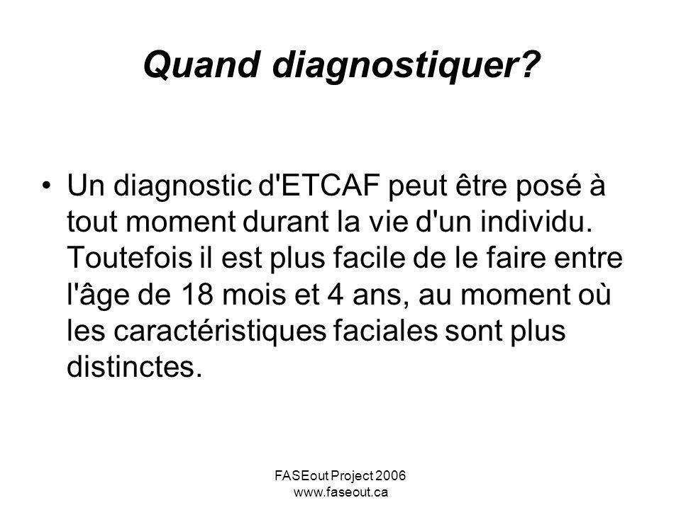 FASEout Project 2006 www.faseout.ca Quand diagnostiquer? Un diagnostic d'ETCAF peut être posé à tout moment durant la vie d'un individu. Toutefois il