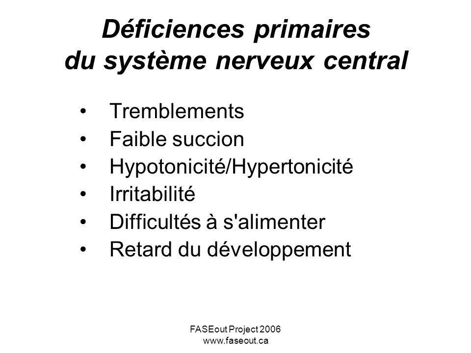 FASEout Project 2006 www.faseout.ca Déficiences primaires du système nerveux central Tremblements Faible succion Hypotonicité/Hypertonicité Irritabili
