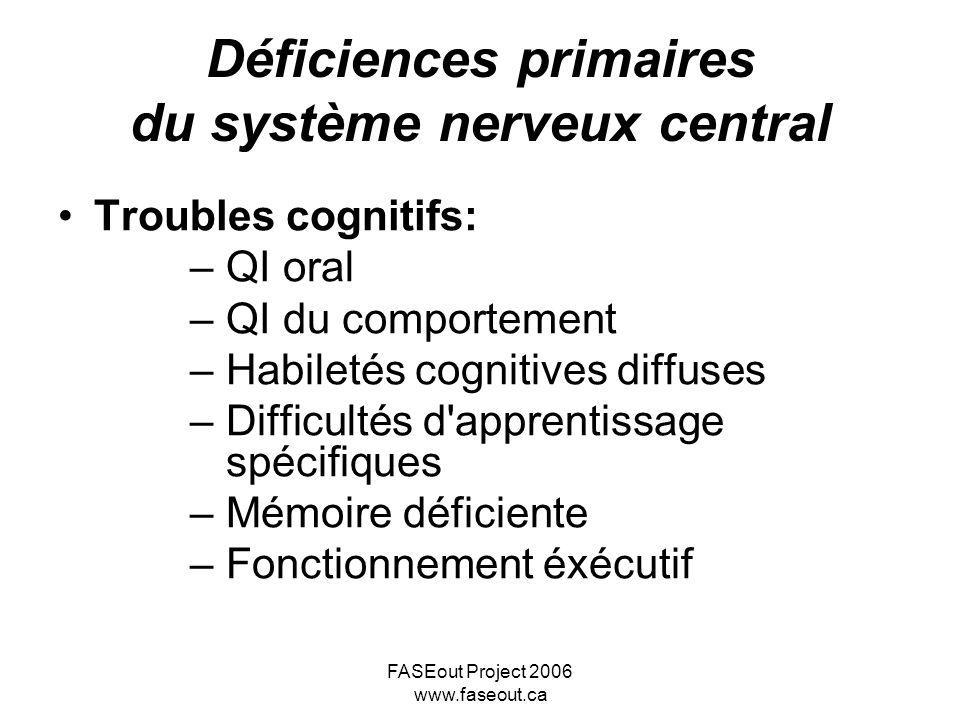 FASEout Project 2006 www.faseout.ca Déficiences primaires du système nerveux central Troubles cognitifs: –QI oral –QI du comportement –Habiletés cogni