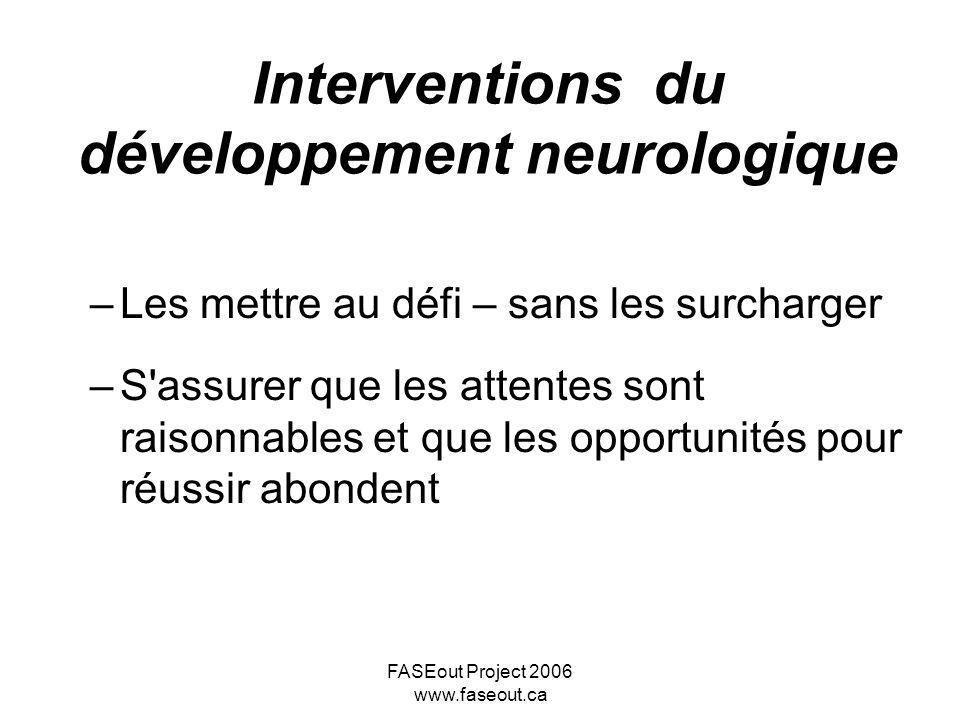 FASEout Project 2006 www.faseout.ca Interventions du développement neurologique –Les mettre au défi – sans les surcharger –S'assurer que les attentes