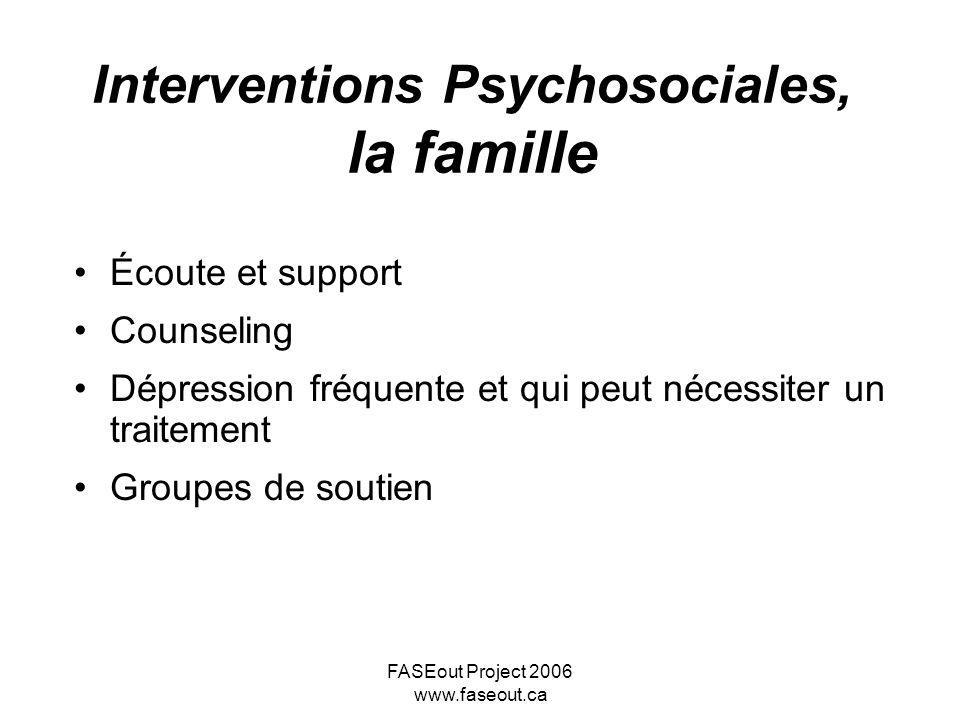 FASEout Project 2006 www.faseout.ca Interventions Psychosociales, la famille Écoute et support Counseling Dépression fréquente et qui peut nécessiter
