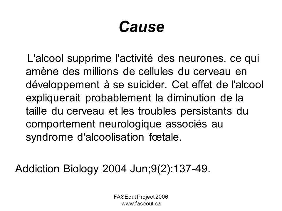 FASEout Project 2006 www.faseout.ca Cause L effet tératogène est en proportion directe avec la dose; toutefois le seuil critique, inconnu, est en relation avec la réceptivité maternelle et fœtale.