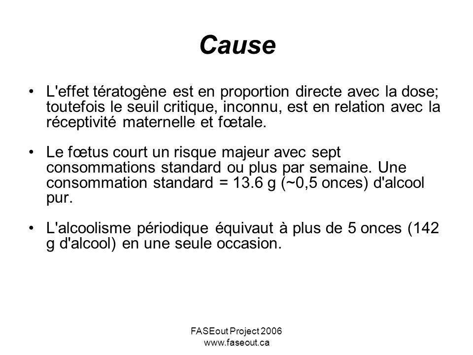 FASEout Project 2006 www.faseout.ca Cause L'effet tératogène est en proportion directe avec la dose; toutefois le seuil critique, inconnu, est en rela