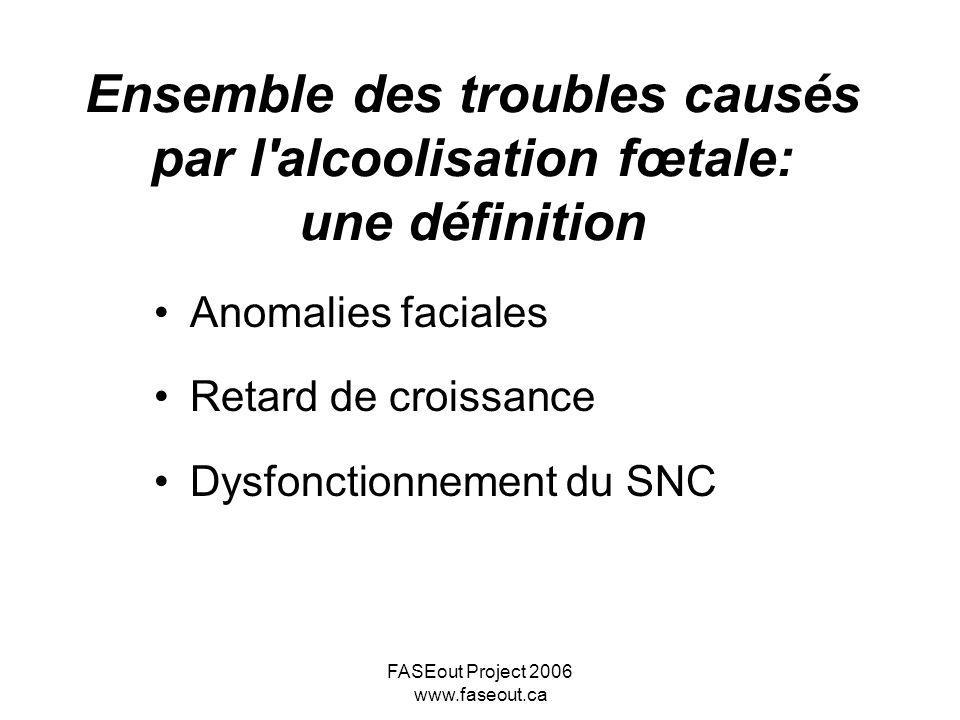 FASEout Project 2006 www.faseout.ca Ensemble des troubles causés par l'alcoolisation fœtale: une définition Anomalies faciales Retard de croissance Dy
