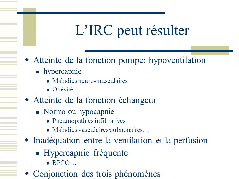 Physiopathologie Soit IRC décompensée Soit processus aigu sur appareil respiratoire antérieurement sain, par exemple: Pneumonie grave Inhalation de toxiques (brûlés) Inhalation de liquide gastrique