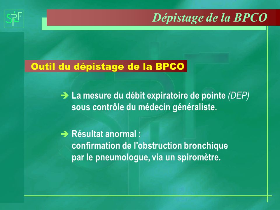 Outil du dépistage de la BPCO è La mesure du débit expiratoire de pointe (DEP) sous contrôle du médecin généraliste. è Résultat anormal : confirmation