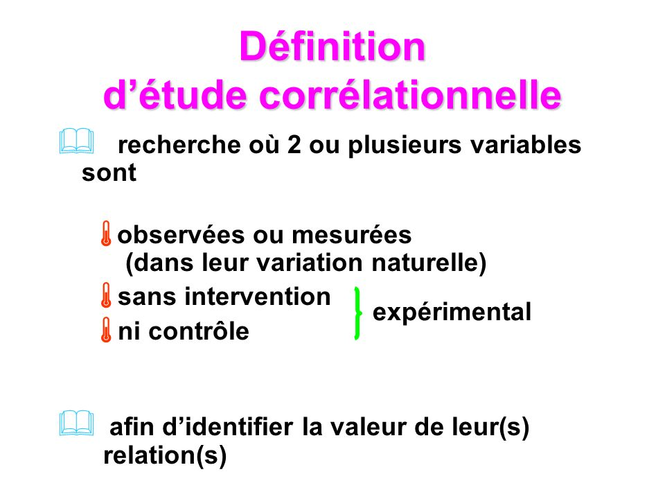 Définition détude corrélationnelle recherche où 2 ou plusieurs variables sont observées ou mesurées (dans leur variation naturelle) sans intervention ni contrôle afin didentifier la valeur de leur(s) relation(s) expérimental
