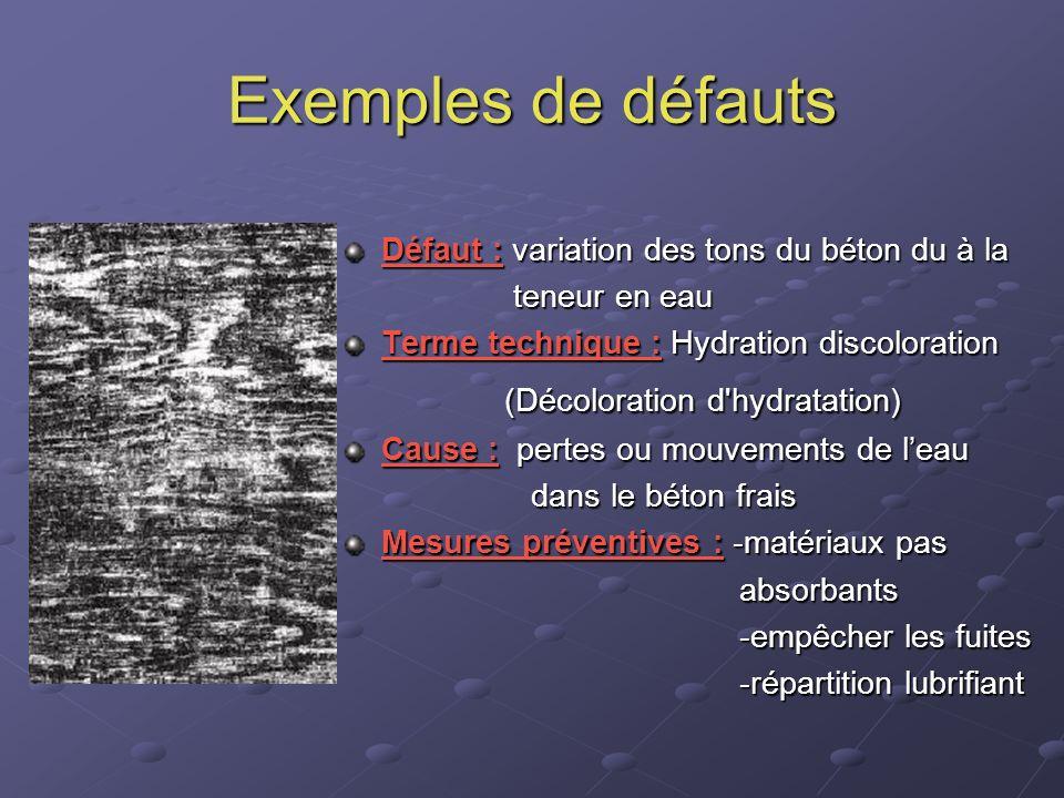 Exemples de défauts Défaut : variation des tons du béton du à la teneur en eau teneur en eau Terme technique : Hydration discoloration (Décoloration d
