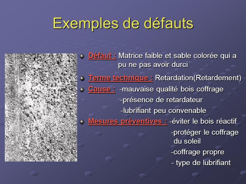 Exemples de défauts Défaut : Matrice faible et sable colorée qui a pu ne pas avoir durci Terme technique : Retardation(Retardement) Cause : -mauvaise