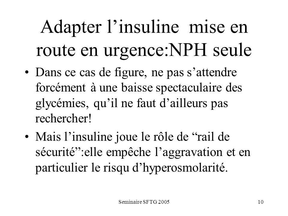Seminaire SFTG 200510 Adapter linsuline mise en route en urgence:NPH seule Dans ce cas de figure, ne pas sattendre forcément à une baisse spectaculaire des glycémies, quil ne faut dailleurs pas rechercher.