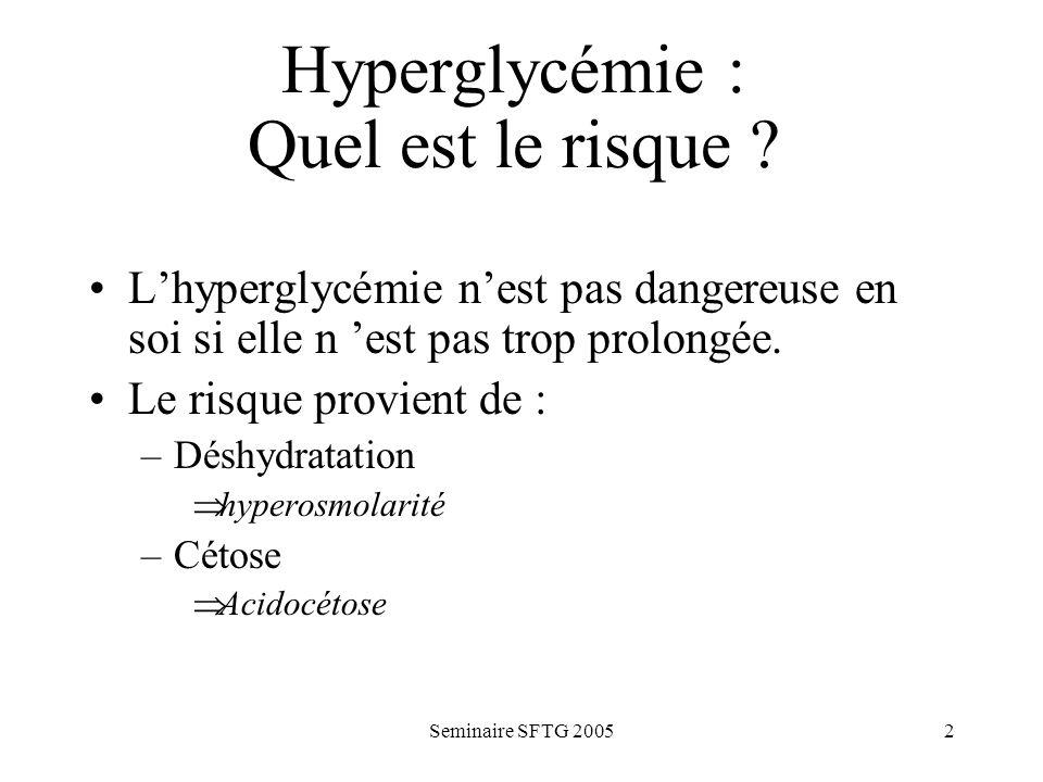 Seminaire SFTG 20052 Hyperglycémie : Quel est le risque ? Lhyperglycémie nest pas dangereuse en soi si elle n est pas trop prolongée. Le risque provie