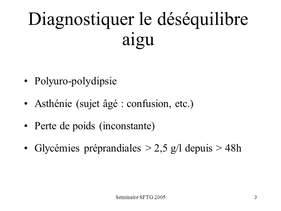 Seminaire SFTG 20053 Diagnostiquer le déséquilibre aigu Polyuro-polydipsie Asthénie (sujet âgé : confusion, etc.) Perte de poids (inconstante) Glycémies préprandiales > 2,5 g/l depuis > 48h
