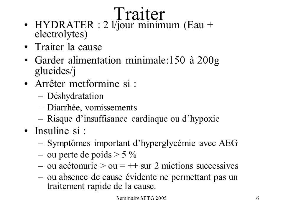 Seminaire SFTG 20056 Traiter HYDRATER : 2 l/jour minimum (Eau + electrolytes) Traiter la cause Garder alimentation minimale:150 à 200g glucides/j Arrêter metformine si : –Déshydratation –Diarrhée, vomissements –Risque dinsuffisance cardiaque ou dhypoxie Insuline si : –Symptômes important dhyperglycémie avec AEG –ou perte de poids > 5 % –ou acétonurie > ou = ++ sur 2 mictions successives –ou absence de cause évidente ne permettant pas un traitement rapide de la cause.